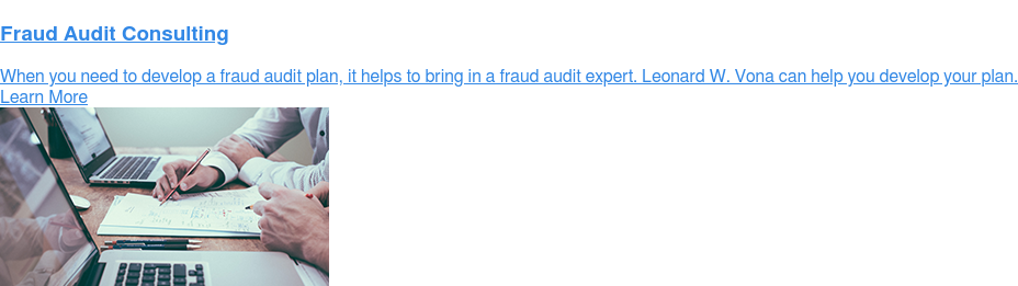 Fraud Audit Consulting  When you need to develop a fraud audit plan, it helps to bring in a fraud  audit expert. Leonard W. Vona can help you develop your plan. Learn More